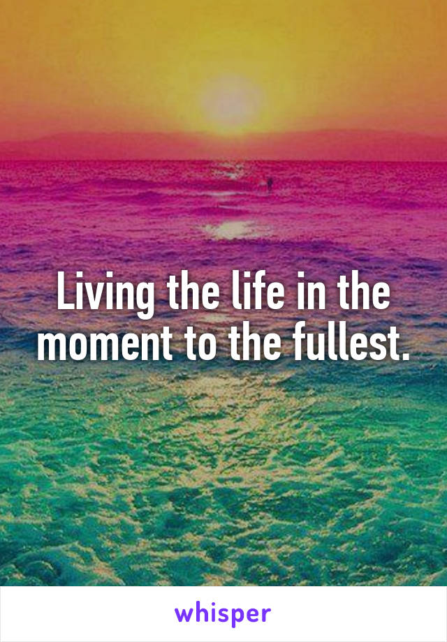 Living the life in the moment to the fullest.