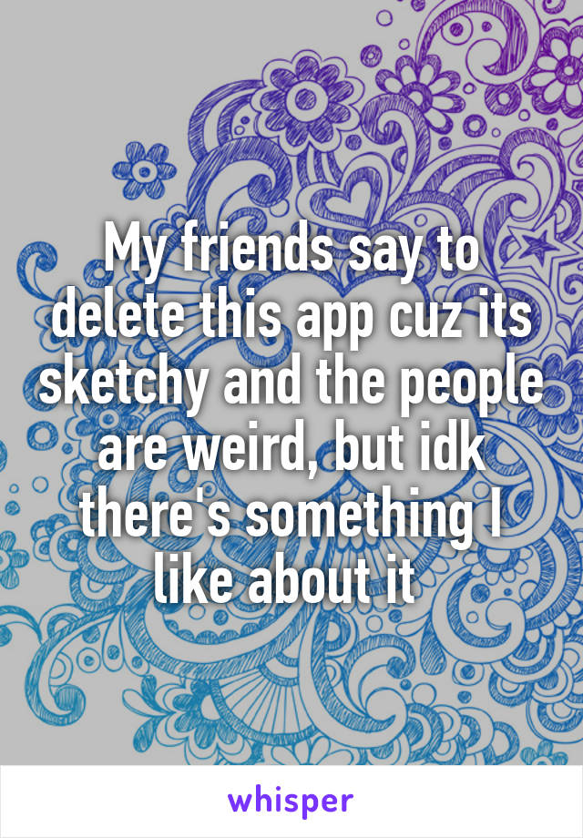 My friends say to delete this app cuz its sketchy and the people are weird, but idk there's something I like about it
