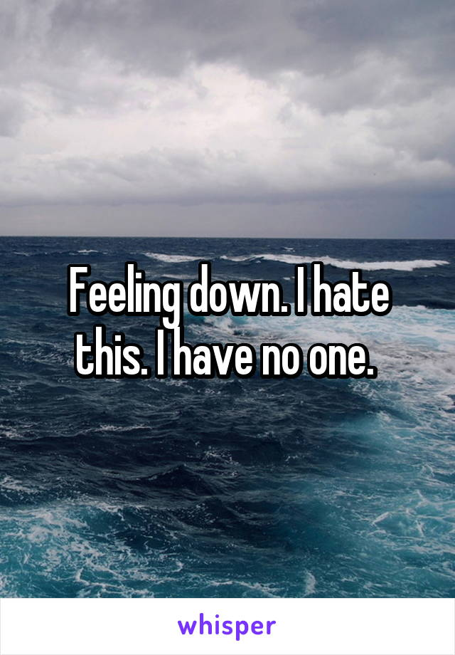 Feeling down. I hate this. I have no one.