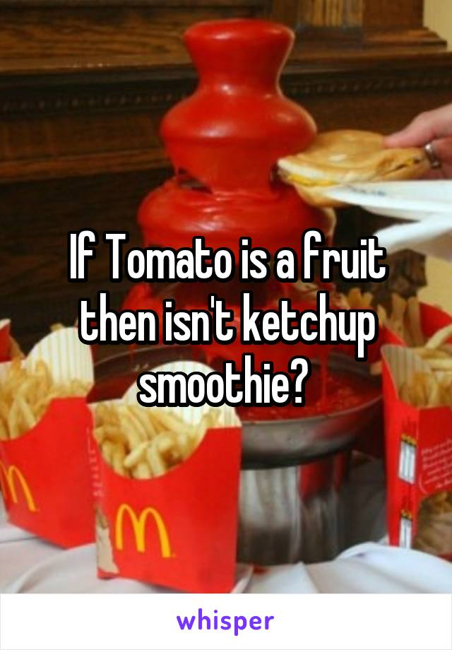 If Tomato is a fruit then isn't ketchup smoothie?