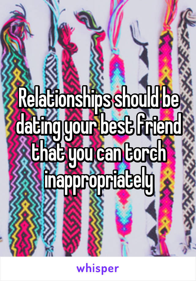Relationships should be dating your best friend that you can torch inappropriately