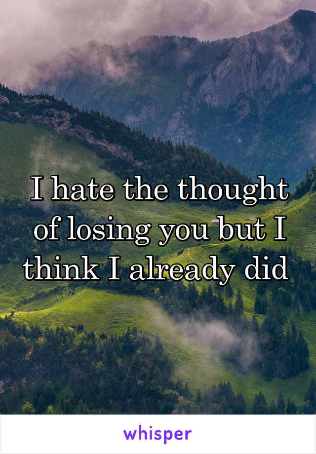 I hate the thought of losing you but I think I already did