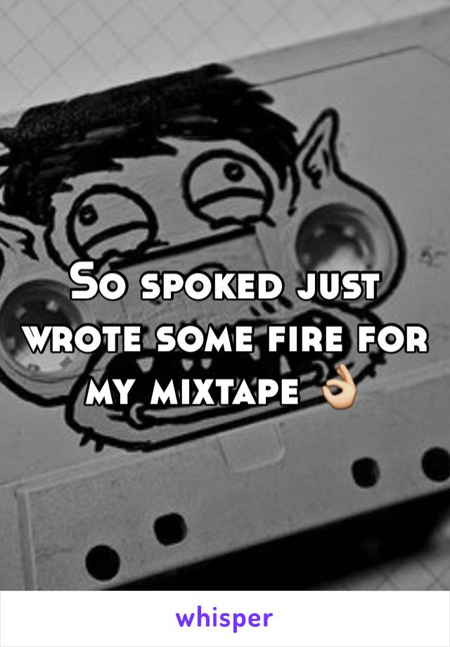 So spoked just wrote some fire for my mixtape 👌