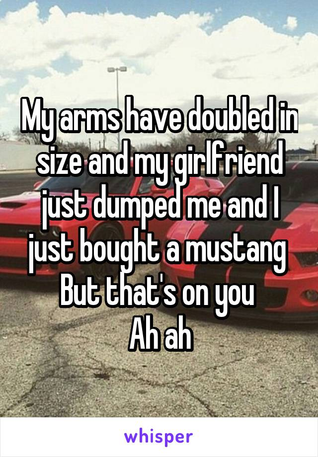 My arms have doubled in size and my girlfriend just dumped me and I just bought a mustang  But that's on you  Ah ah