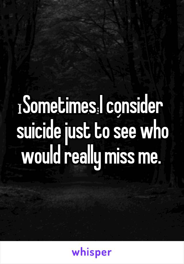 Sometimes I consider suicide just to see who would really miss me.