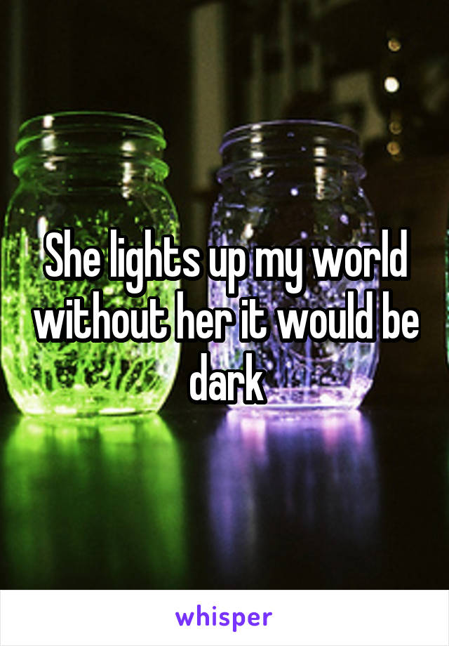 She lights up my world without her it would be dark