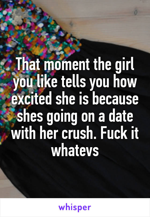 That moment the girl you like tells you how excited she is because shes going on a date with her crush. Fuck it whatevs