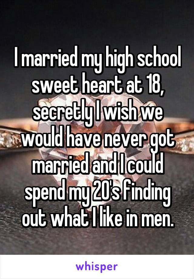 I married my high school sweet heart at 18, secretly I wish we would have never got married and I could spend my 20's finding out what I like in men.