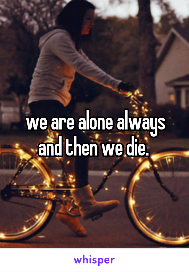we are alone always and then we die.