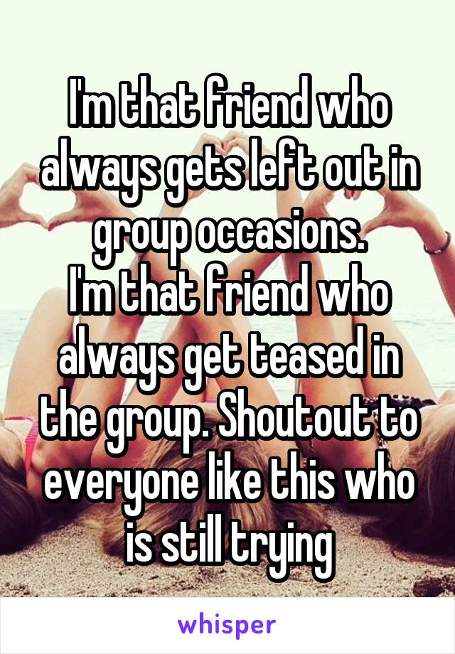 I'm that friend who always gets left out in group occasions. I'm that friend who always get teased in the group. Shoutout to everyone like this who is still trying
