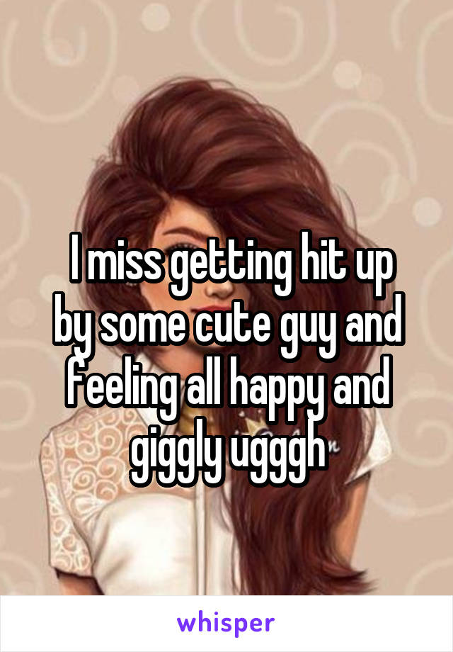 I miss getting hit up by some cute guy and feeling all happy and giggly ugggh