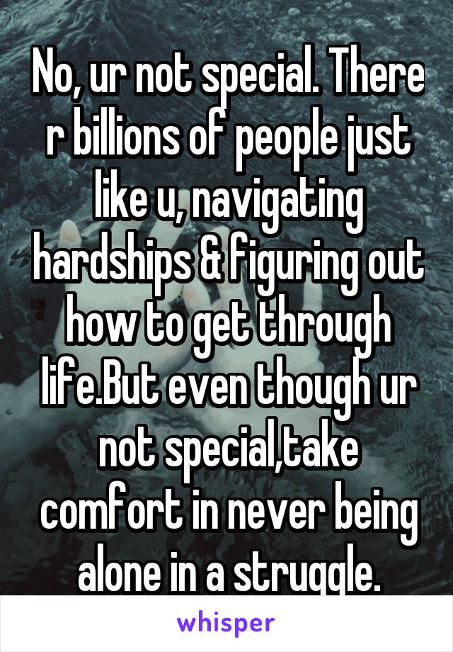 No, ur not special. There r billions of people just like u, navigating hardships & figuring out how to get through life.But even though ur not special,take comfort in never being alone in a struggle.