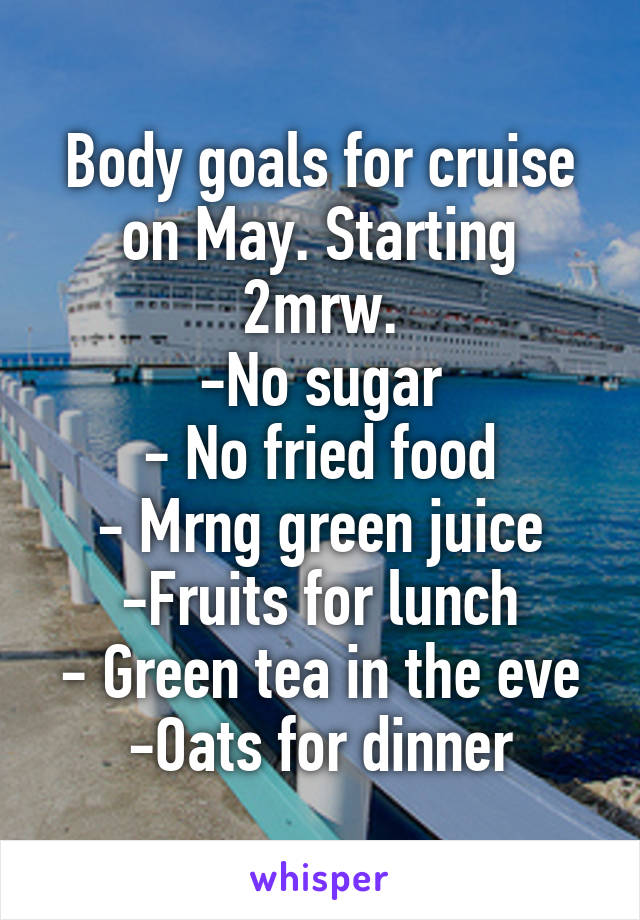 Body goals for cruise on May. Starting 2mrw. -No sugar - No fried food - Mrng green juice -Fruits for lunch - Green tea in the eve -Oats for dinner