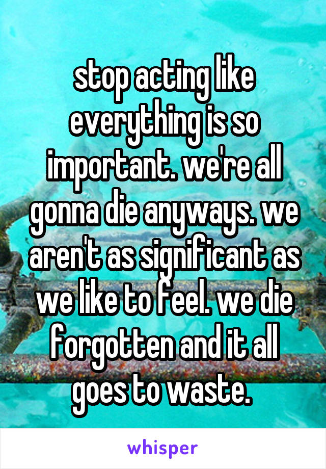 stop acting like everything is so important. we're all gonna die anyways. we aren't as significant as we like to feel. we die forgotten and it all goes to waste.