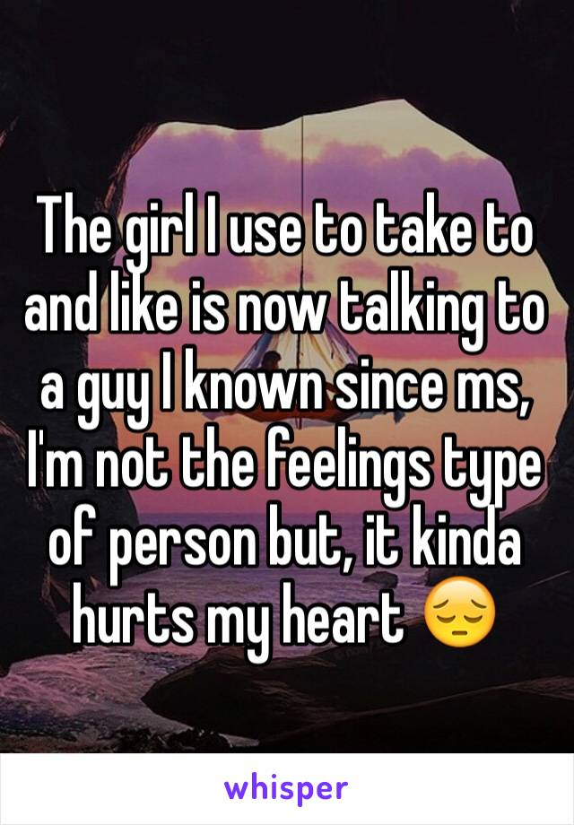 The girl I use to take to and like is now talking to a guy I known since ms, I'm not the feelings type of person but, it kinda hurts my heart 😔