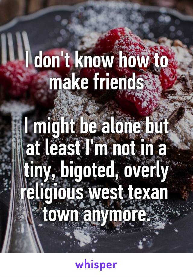 I don't know how to make friends  I might be alone but at least I'm not in a tiny, bigoted, overly religious west texan  town anymore.