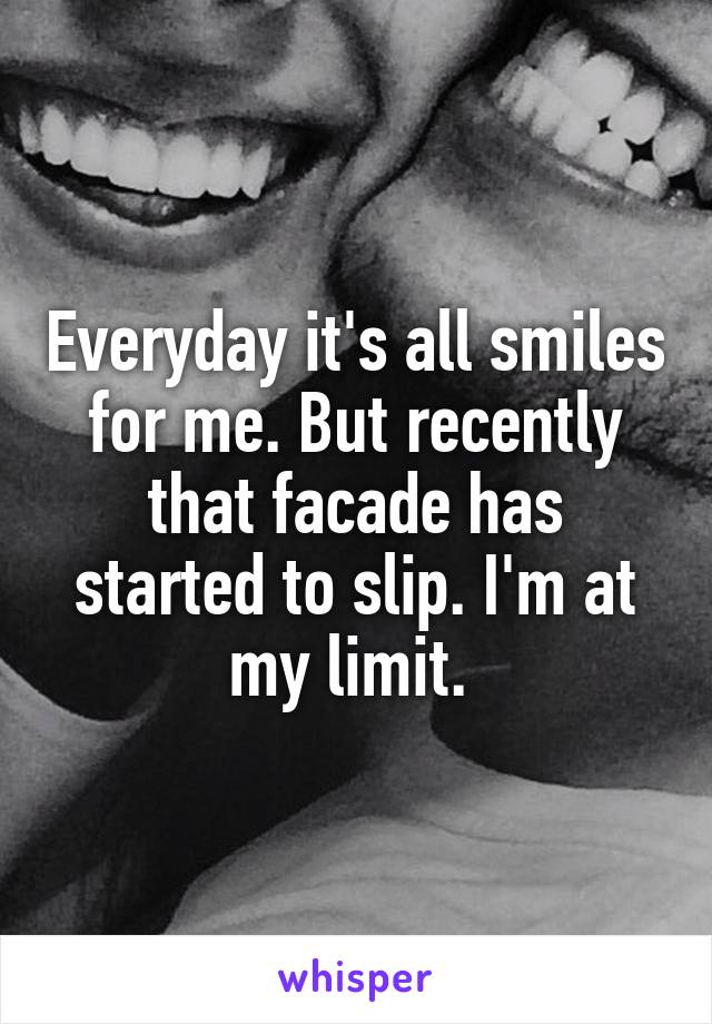 Everyday it's all smiles for me. But recently that facade has started to slip. I'm at my limit.