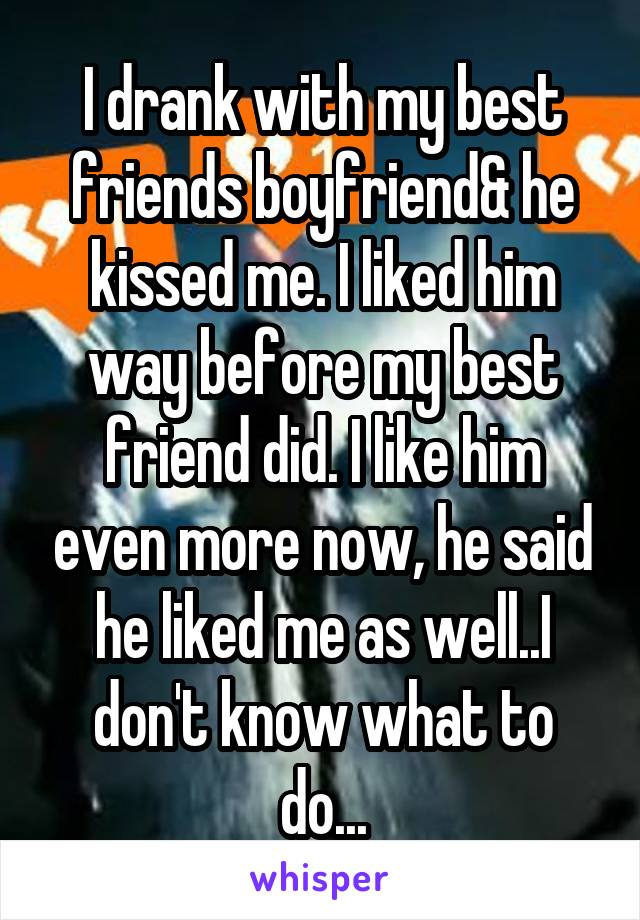 I drank with my best friends boyfriend& he kissed me. I liked him way before my best friend did. I like him even more now, he said he liked me as well..I don't know what to do...