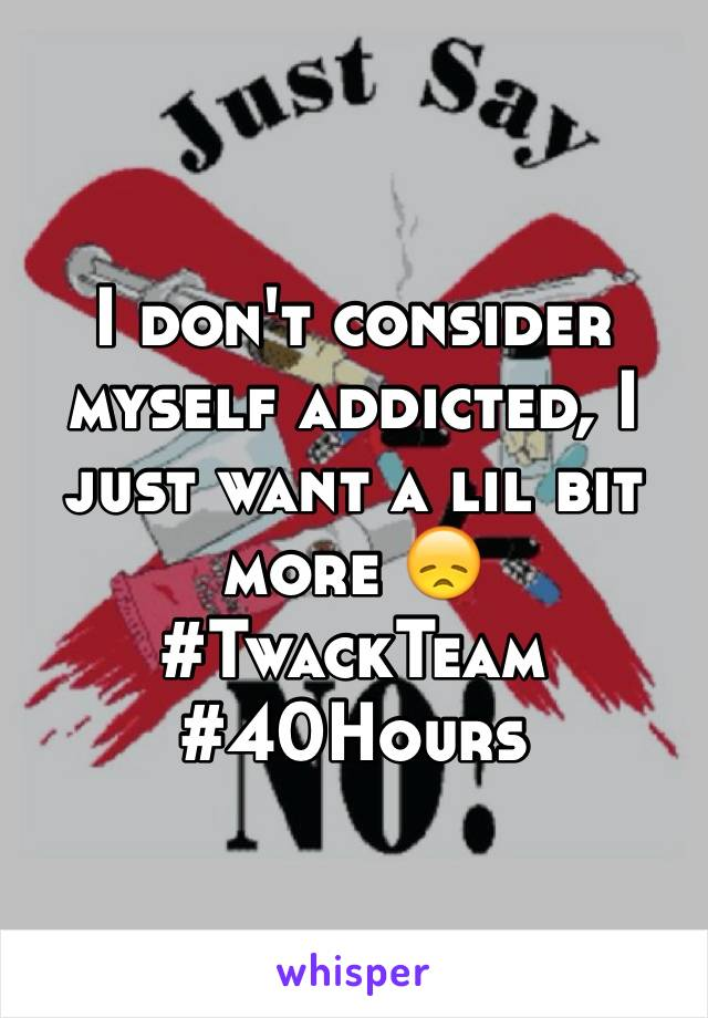 I don't consider myself addicted, I just want a lil bit more 😞 #TwackTeam #40Hours