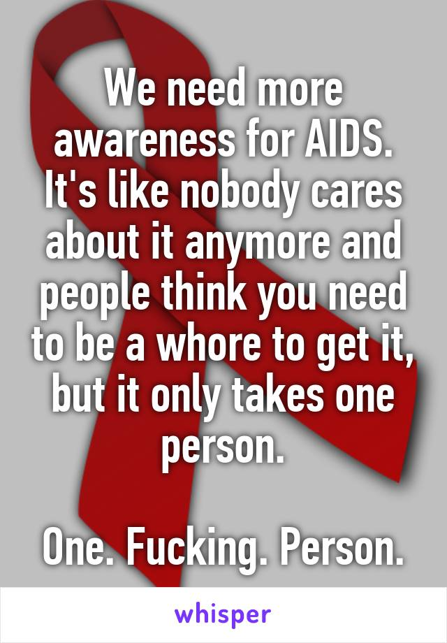We need more awareness for AIDS. It's like nobody cares about it anymore and people think you need to be a whore to get it, but it only takes one person.  One. Fucking. Person.