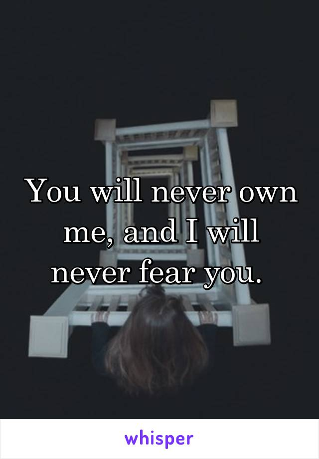 You will never own me, and I will never fear you.