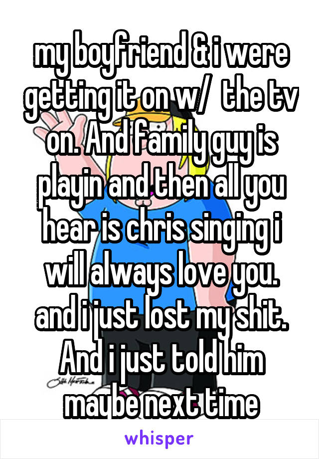 my boyfriend & i were getting it on w/  the tv on. And family guy is playin and then all you hear is chris singing i will always love you. and i just lost my shit. And i just told him maybe next time