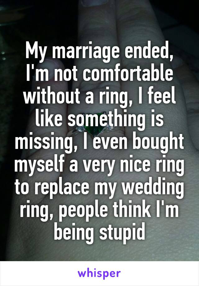 My marriage ended, I'm not comfortable without a ring, I feel like something is missing, I even bought myself a very nice ring to replace my wedding ring, people think I'm being stupid