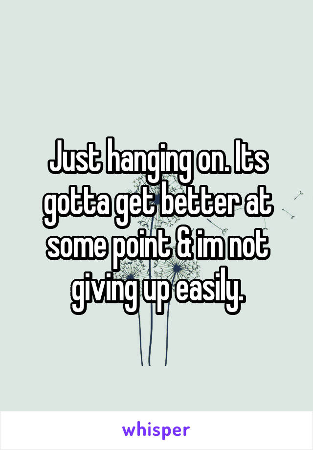 Just hanging on. Its gotta get better at some point & im not giving up easily.