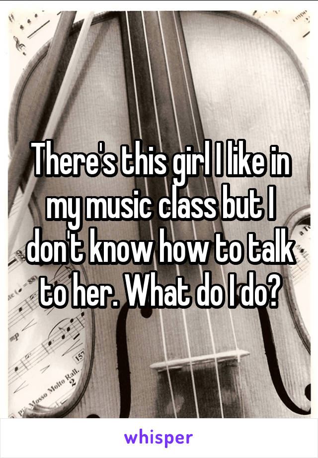 There's this girl I like in my music class but I don't know how to talk to her. What do I do?