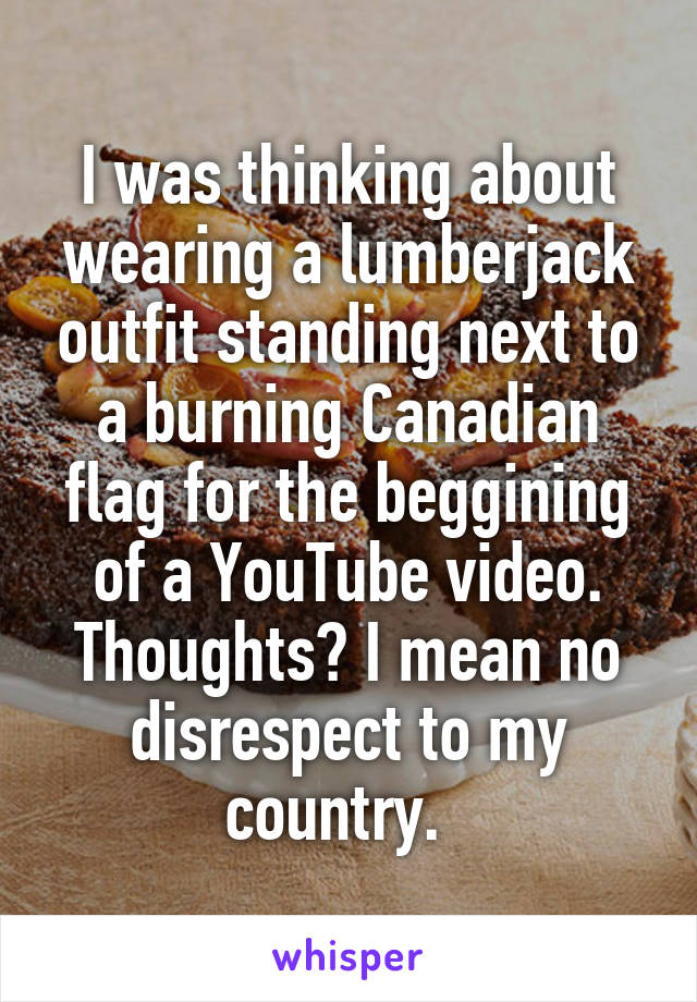I was thinking about wearing a lumberjack outfit standing next to a burning Canadian flag for the beggining of a YouTube video. Thoughts? I mean no disrespect to my country.