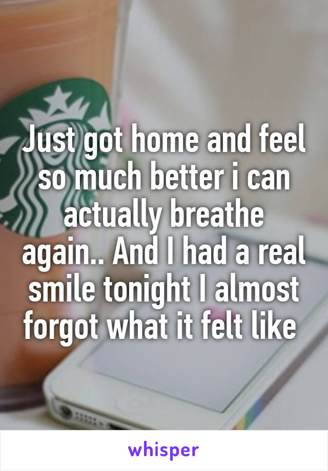 Just got home and feel so much better i can actually breathe again.. And I had a real smile tonight I almost forgot what it felt like