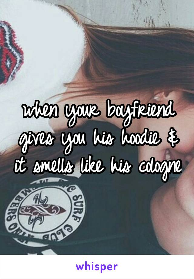 when your boyfriend gives you his hoodie & it smells like his cologne
