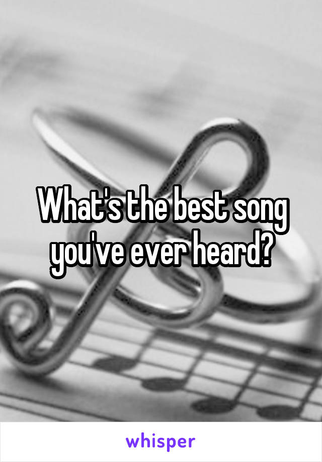 What's the best song you've ever heard?
