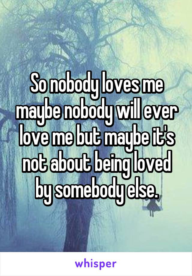 So nobody loves me maybe nobody will ever love me but maybe it's not about being loved by somebody else.