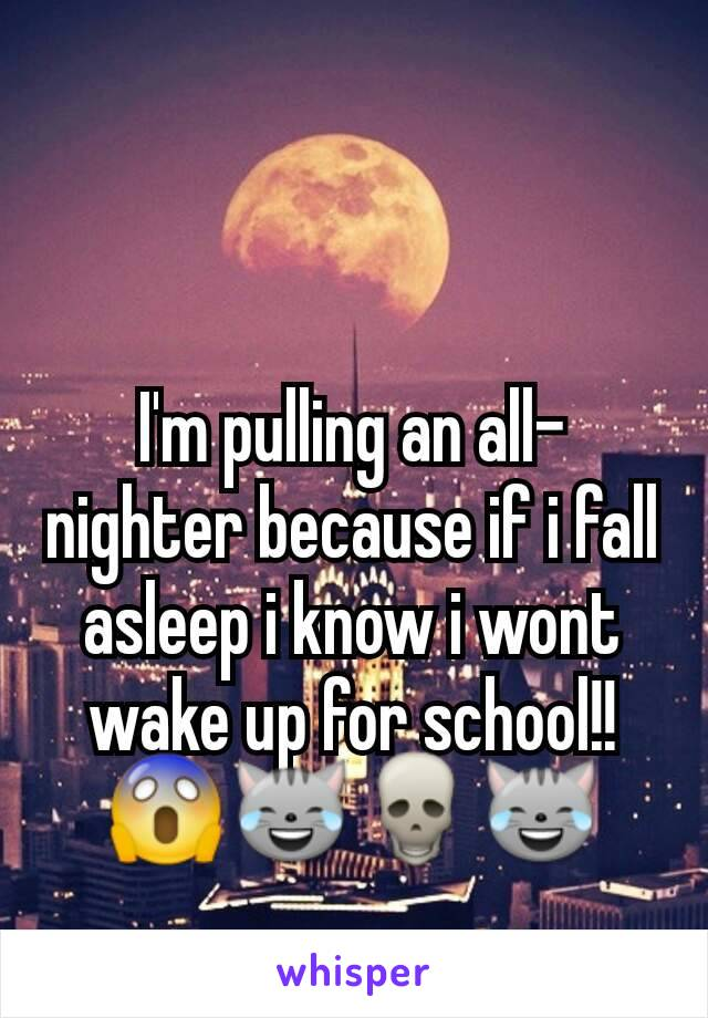 I'm pulling an all-nighter because if i fall asleep i know i wont wake up for school!!😱😹💀😹