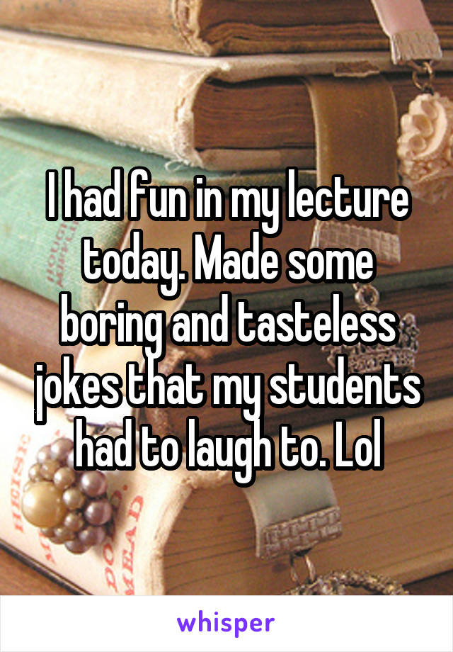 I had fun in my lecture today. Made some boring and tasteless jokes that my students had to laugh to. Lol