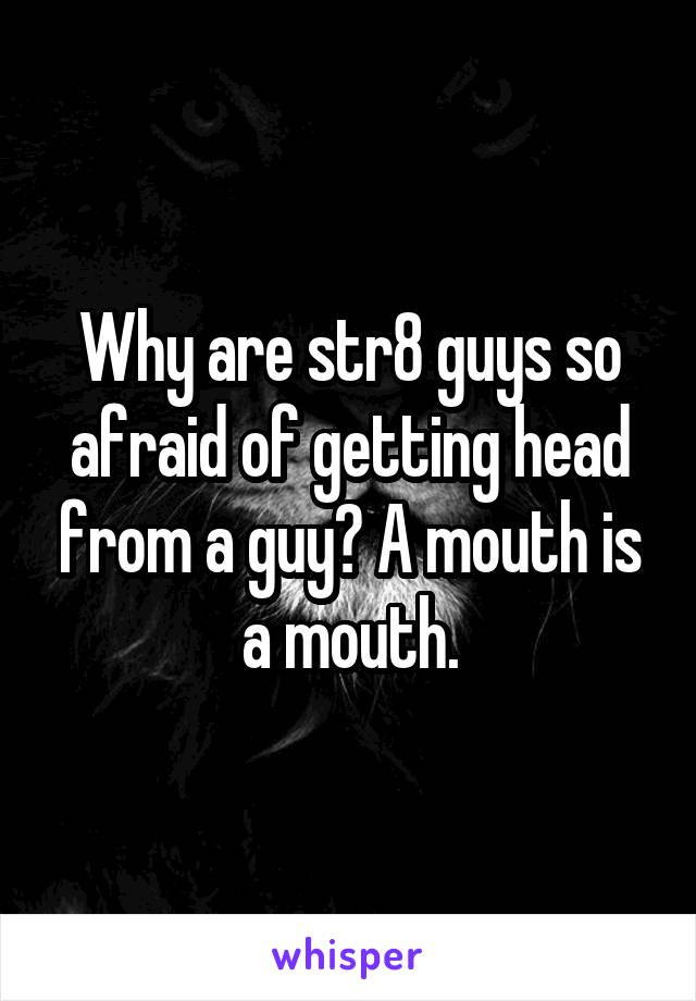 Why are str8 guys so afraid of getting head from a guy? A mouth is a mouth.
