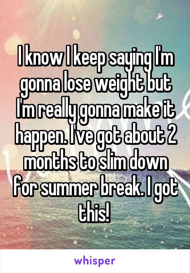 I know I keep saying I'm gonna lose weight but I'm really gonna make it happen. I've got about 2 months to slim down for summer break. I got this!