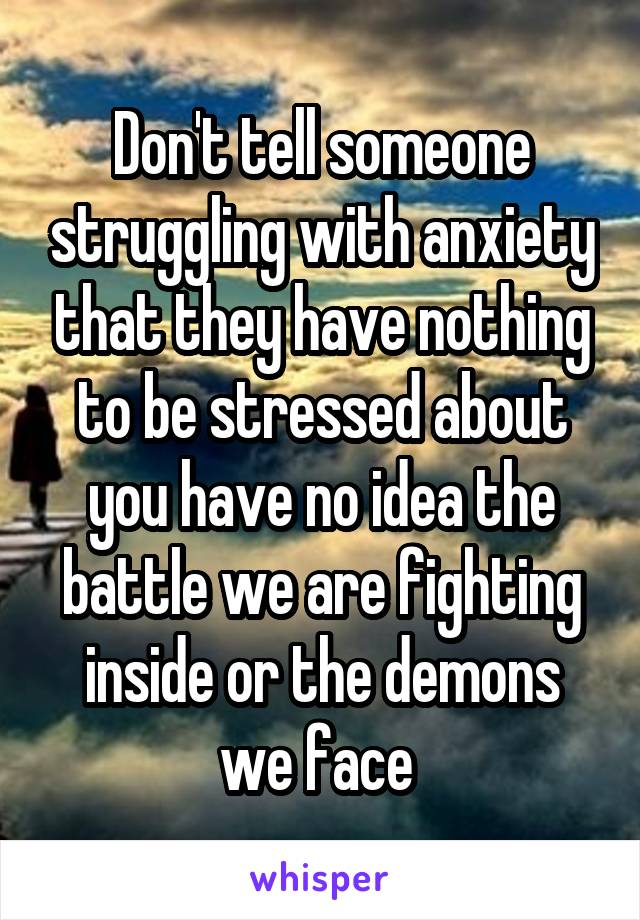 Don't tell someone struggling with anxiety that they have nothing to be stressed about you have no idea the battle we are fighting inside or the demons we face