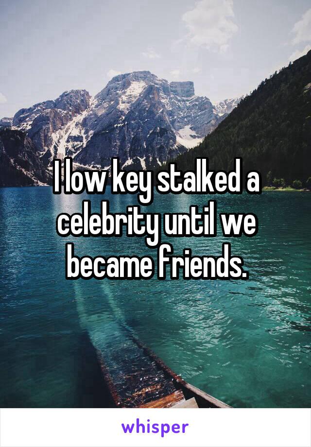 I low key stalked a celebrity until we became friends.