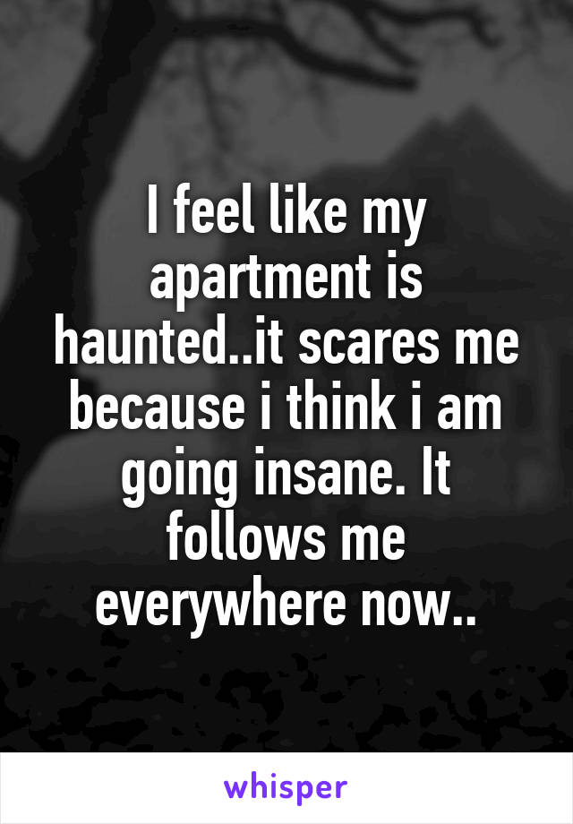 I feel like my apartment is haunted..it scares me because i think i am going insane. It follows me everywhere now..