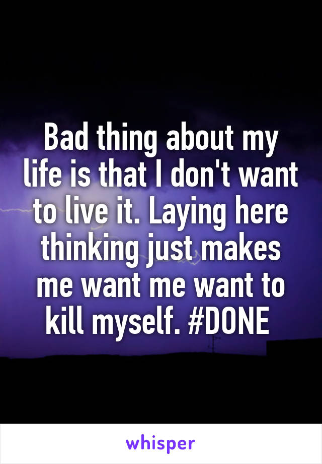 Bad thing about my life is that I don't want to live it. Laying here thinking just makes me want me want to kill myself. #DONE