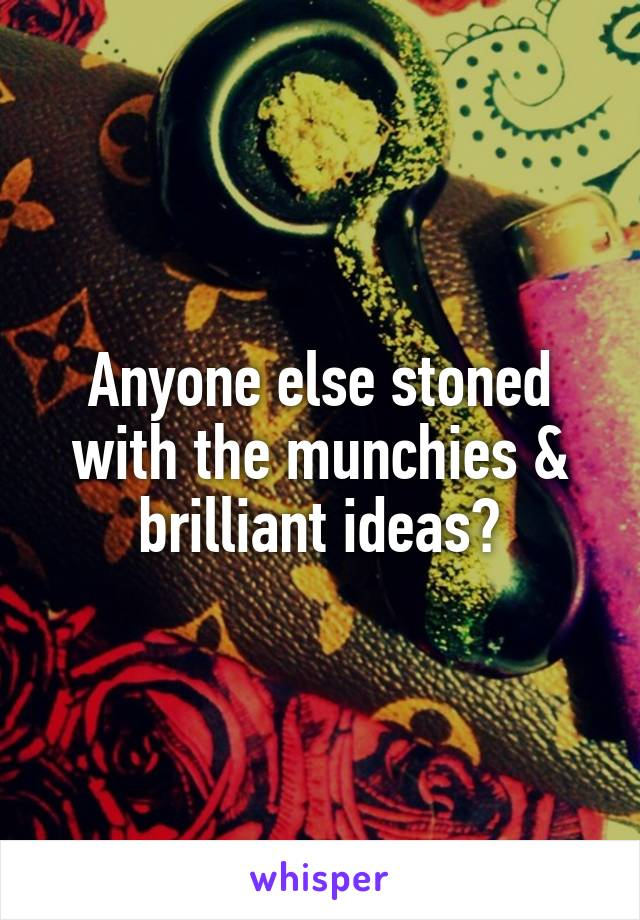Anyone else stoned with the munchies & brilliant ideas?