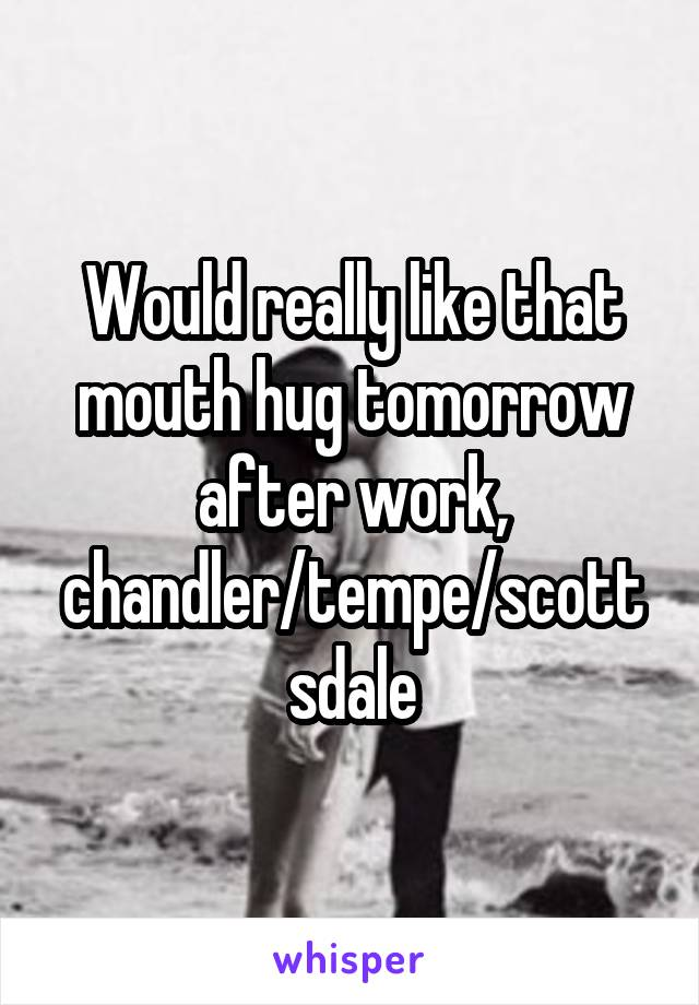 Would really like that mouth hug tomorrow after work, chandler/tempe/scottsdale