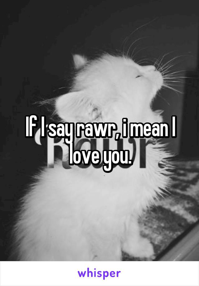 If I say rawr, i mean I love you.