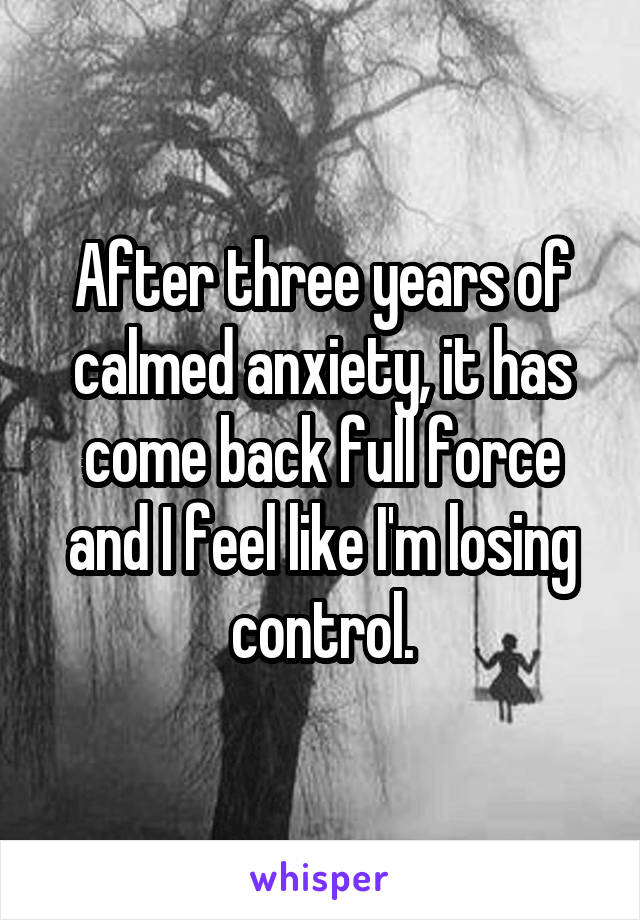 After three years of calmed anxiety, it has come back full force and I feel like I'm losing control.