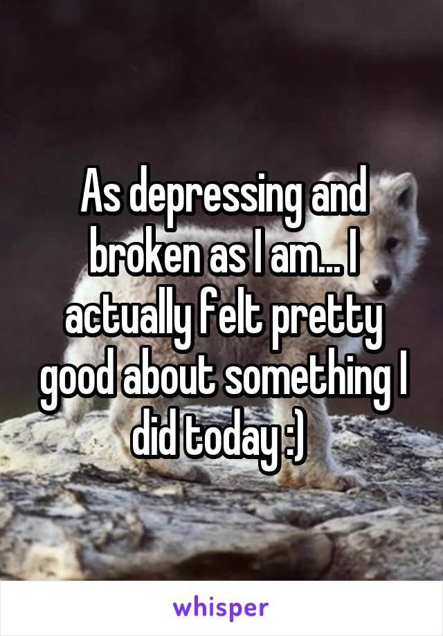 As depressing and broken as I am... I actually felt pretty good about something I did today :)
