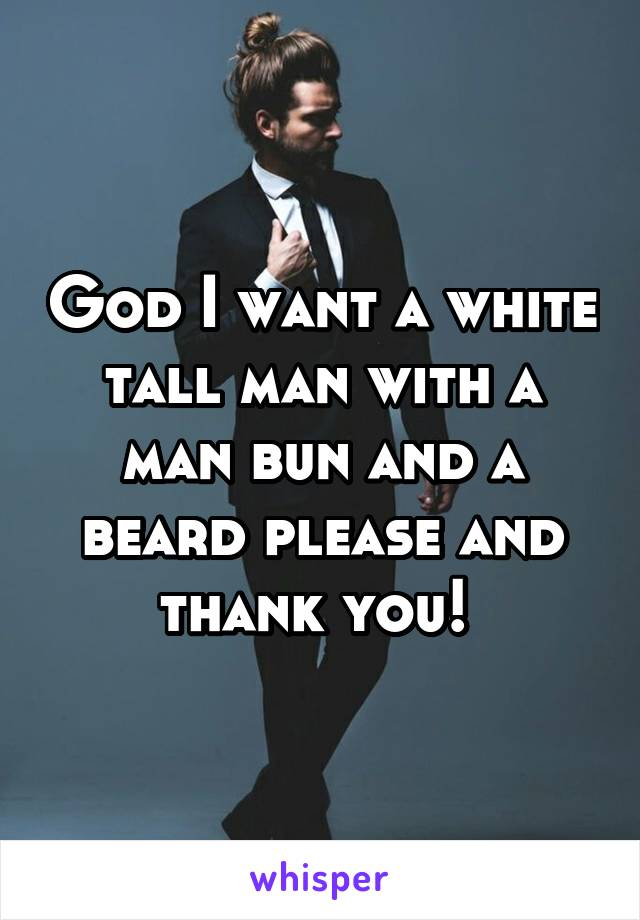 God I want a white tall man with a man bun and a beard please and thank you!