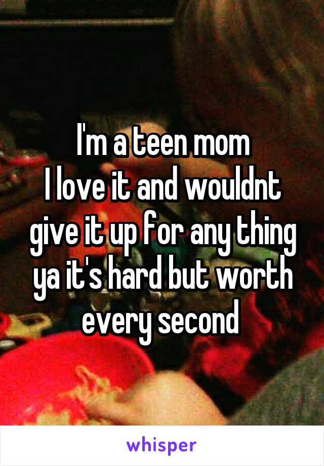 I'm a teen mom I love it and wouldnt give it up for any thing ya it's hard but worth every second