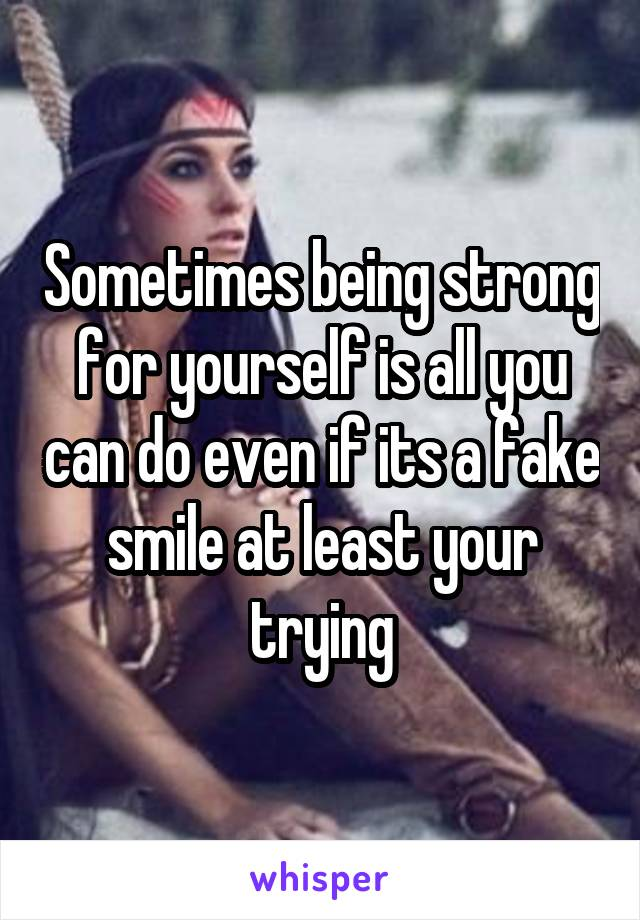 Sometimes being strong for yourself is all you can do even if its a fake smile at least your trying